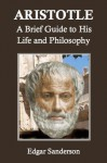 Aristotle: A Brief Guide to His Life and Philosophy - Edgar Sanderson