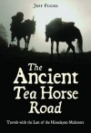 The Ancient Tea Horse Road: Travels With the Last of the Himalayan Muleteers - Jeff Fuchs