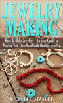 Jewelry Making: How To Make Jewelry - An Easy Guide To Making Your Own Handmade Beaded Jewelry (DIY Jewelry, Jewelry Making For Beginners, Jewelry Making Books) - Michelle Stanley