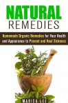 Natural Remedies: Homemade Organic Remedies for Your Health and Appearance to Prevent and Heal Sickness (Herbal & Natural Cures) - Marisa Lee