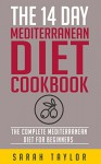 Mediterranean Diet: The 14 Day Mediterranean Diet Cookbook, The Complete Mediterranean Diet For Beginners (FREE Bonus, Mediterranean Diet For Weight Loss, Mediterranean Cuisine,) - Sarah Taylor, Derek Olsen, Vanessa Caper