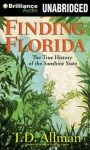 Finding Florida: The True History of the Sunshine State - T D Allman, James Patrick Cronin