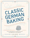 Classic German Baking: The Very Best Recipes for Traditional Favorites, from Pfeffernüsse to Streuselkuchen - Luisa Weiss