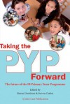 Taking the Pyp Forward: The Future of the Ib Primary Years Programme - Simon Davidson, Steven Carber