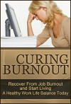 Curing Burnout: Recover From Job Burnout and Start Living A Healthy Work Life Balance Today (Fatigue, Burnout, Burnout Recovery, Recovering From Burnout, Burnout Stress, Burnout Cure Book 1) - Susan S. Tanner