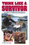 Think Like a Survivor: A Guide for Wilderness Emergencies - Bob Newman