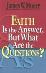 Faith Is the Answer, But What Are the Questions? - James W. Moore