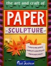 The Art and Craft of Paper Sculpture: A Step-By-Step Guide to Creating 20 Outstanding and Original Paper Projects - Paul Jackson