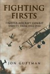 Fighting Firsts: Fighter Aircraft Combat Debuts from 1914-1944 - Jon Guttman