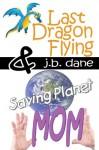 LAST DRAGON FLYING / SAVING PLANET MOM - J. B. Dane