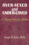 Over-Sexed and Under-Loved: A Recovery Guide to Sex Addiction - Douglas H. Ruben
