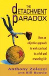 The Detachment Paradox: How an Objective Approach to Work Can Lead to a Rich and Rewarding Life - Anthony Zolezzi, Bill Bonvie