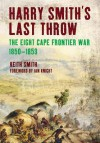 Harry Smith's Last Throw: The Eighth Frontier War 1850-1853 - Keith Smith
