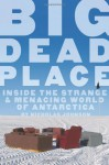 Big Dead Place: Inside the Strange and Menacing World of Antarctica - Nicholas Johnson, Eirik Sonneland