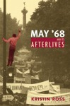 May '68 and Its Afterlives - Kristin Ross