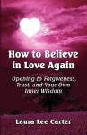 How to Believe in Love Again: Opening to Forgiveness, Trust and Your Own Inner Wisdom - Laura Lee Carter
