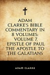 Adam Clarke's Bible Commentary in 8 Volumes: Volume 7, Epistle of Paul the Apostle to the Galatians - Adam Clarke