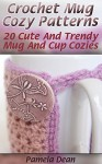Crochet Mug Cozy Patterns: 20 Cute And Trendy Mug And Cup Cozies - Pamela Dean