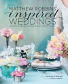 Matthew Robbins' Inspired Weddings: Designing Your Big Day with Favorite Objects and Family Treasures - Matthew Robbins, Martha Stewart