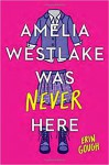 Amelia Westlake Was Never Here - Erin Gough