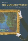 The Ultimate Trophy: How the Impressionist Painting Conquered the World - Philip Hook