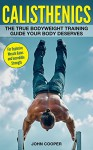 Calisthenics: The True Bodyweight Training Guide Your Body Deserves - For Explosive Muscle Gains and Incredible Strength (Calisthenics) - John Cooper, Calisthenics Workouts
