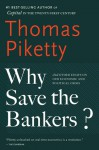 Why Save the Bankers?: And Other Essays on Our Economic and Political Crisis - Thomas Piketty, Seth Ackerman