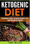 The Ketogenic Diet: Beginner's Guide to Rapid Weight Loss and Unlimited Energy (keto diet, ketogenic diet,weight loss, ketogenic diet for weight loss,low carb, low carb diet) - Paul Miller