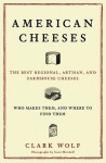 American Cheeses: The Best Regional, Artisan, and Farmhouse Cheeses, Who Makes Them, and Where to Find Them - Clark Wolf, Scott Mitchell