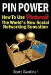 Pin Power - How to use Pinterest, The World's New Social Networking Sensation - Scott Gardiner