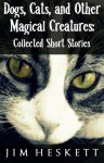 Dogs, Cats, and Other Magical Creatures - Jim Heskett