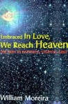 Embraced in Love, We Reach Heaven: The Path to Happiness, Stopping Grief - William Moreira