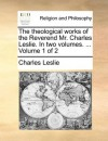 The theological works of the Reverend Mr. Charles Leslie. In two volumes. ... Volume 1 of 2 - Charles Leslie