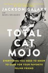 Total Cat Mojo: Everything You Need to Know to Care for Your Favorite Feline Friend - Mikel Delgado, Jackson Galaxy