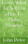 Learn What To Sell On eBay To Make Money? - John Peter