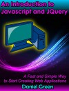 An Introduction to Jquery and Javascript: A Fast and Simple Way to Start Creating Web Applications - Daniel Green