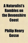 A Naturalist's Rambles on the Devonshire Coast - Philip Henry Gosse