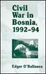 Civil War in Bosnia, 1992-94 - Edgar O'Ballance