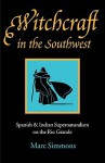 Witchcraft in the Southwest: Spanish and Indian Supernaturalism on the Rio Grande - Marc Simmons