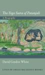 "The ""Yoga Sutra of Patanjali"": A Biography - David Gordon White"
