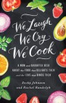 We Laugh, We Cry, We Cook: A Mom and Daughter Dish about the Food That Delights Them and the Love That Binds Them - Becky Johnson, Rachel Randolph