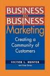 Business to Business Marketing: Creating a Community of Customers - Victor L. Hunter