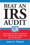 Beat an IRS Audit: Everything You Need to Know to Avoid, Prepare For, Handle and Beat an IRS Audit - James Parker