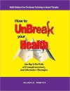How to UnBreak Your Health: Your Map to the World of Complementary and Alternative Therapies, 2nd Edition - Alan E. Smith
