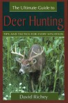 The Ultimate Guide to Deer Hunting: Tips and Tactics for Every Situation - David Richey