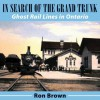 In Search of the Grand Trunk: Ghost Rail Lines in Ontario - Ron Brown