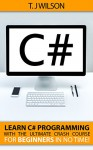 C#: Learn C# Programming with the Ultimate Crash Course for Beginner's in no Time! (Programming for Beginners in under 8 hours!) - T. J Wilson