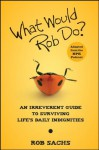 What Would Rob Do?: An Irreverent Guide to Surviving Life's Daily Indignities - Rob Sachs
