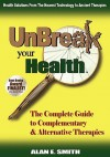 Unbreak Your Health: The Complete Guide to Complementary & Alternative Therapies - Alan E. Smith