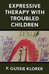 Expressive Therapy with Troubled Children - P. Gussie Klorer